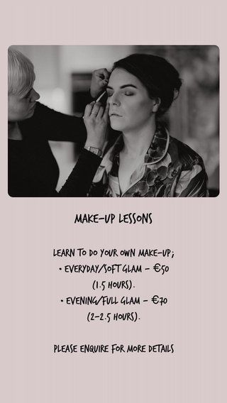 Make-up lessons Learn to do your own make-up; • everyday/soft glam - €50 (1.5 hours). • evening/full glam - €70 (2-2.5 hours). Please enquire for more details