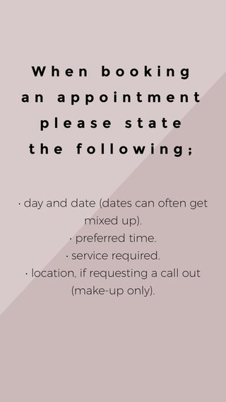 When booking an appointment please state the following; • day and date (dates can often get mixed up). • preferred time. • service required. • location, if requesting a call out (make-up only).