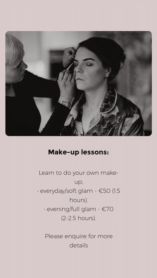 Make-up lessons: Learn to do your own make-up; • everyday/soft glam - €50 (1.5 hours). • evening/full glam - €70 (2-2.5 hours). Please enquire for more details