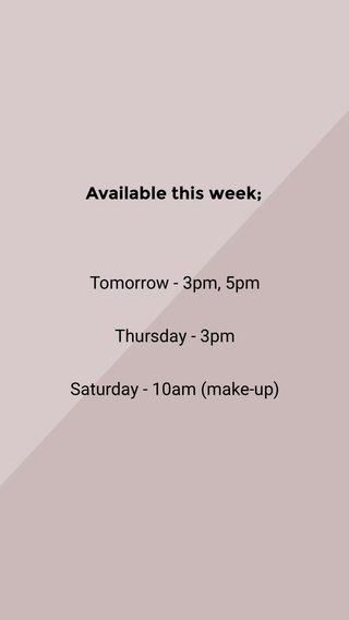 Tomorrow - 3pm, 5pm Thursday - 3pm Saturday - 10am (make-up) Available this week;