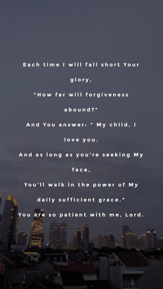 """Each time I will fall short Your glory, """"How far will forgiveness abound?"""" And You answer: """" My child, I love you. And as long as you're seeking My face, You'll walk in the power of My daily sufficient grace."""" You are so patient with me, Lord."""