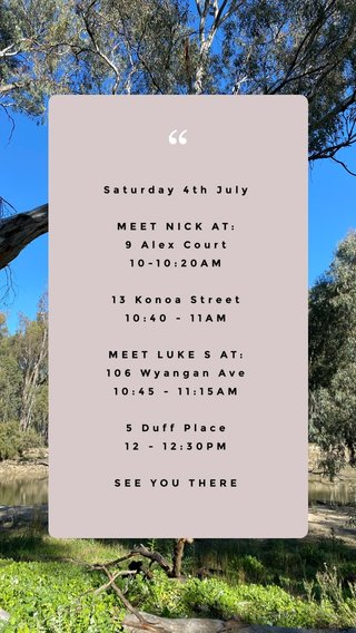 Saturday 4th July MEET NICK AT: 9 Alex Court 10-10:20AM 13 Konoa Street 10:40 - 11AM MEET LUKE S AT: 106 Wyangan Ave 10:45 - 11:15AM 5 Duff Place 12 - 12:30PM SEE YOU THERE