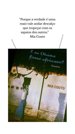 """""""Porque a verdade é uma: mais vale andar descalço que tropeçar com os sapatos dos outros."""" Mia Couto"""