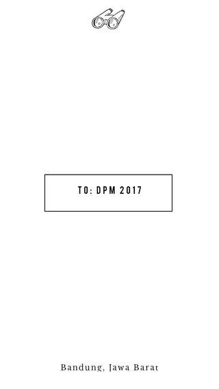 To: DPM 2017 Bandung, Jawa Barat