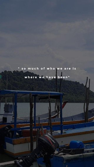 """"""" so much of who we are is where we have been"""""""