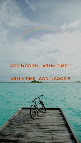 GOD is GOOD ...All the TIME !! All the TIME...GOD is GOOD !!