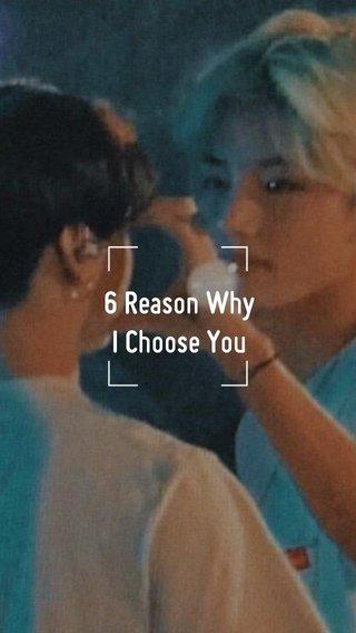 6 Reason Why I Choose You