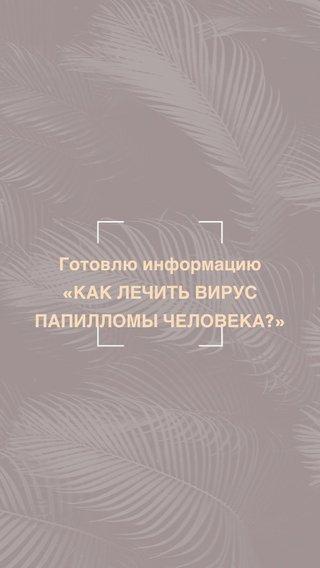 Готовлю информацию «КАК ЛЕЧИТЬ ВИРУС ПАПИЛЛОМЫ ЧЕЛОВЕКА?»
