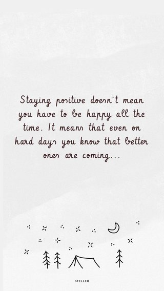 Staying positive doesn't mean you have to be happy all the time. It means that even on hard days you know that better ones are coming...