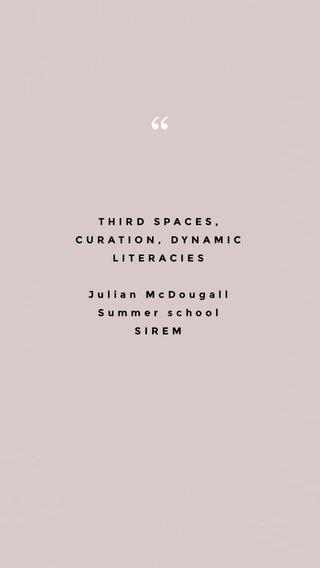 THIRD SPACES, CURATION, DYNAMIC LITERACIES Julian McDougall Summer school SIREM