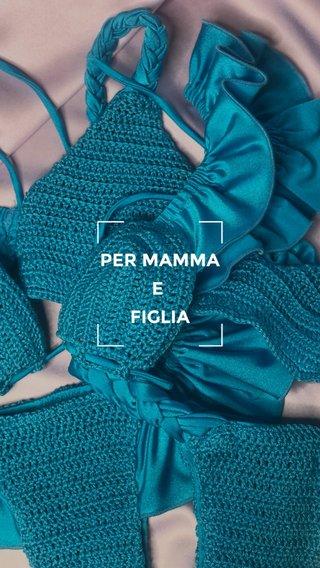 PER MAMMA E FIGLIA