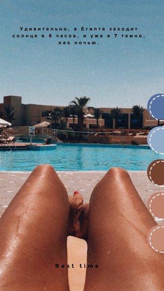 Rest time Удивительно, в Египте заходит солнце в 6 часов, и уже в 7 темно, как ночью.