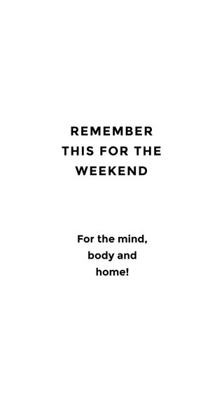 REMEMBER THIS FOR THE WEEKEND For the mind, body and home!