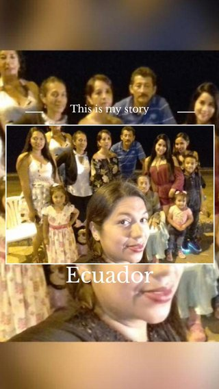 Ecuador This is my story