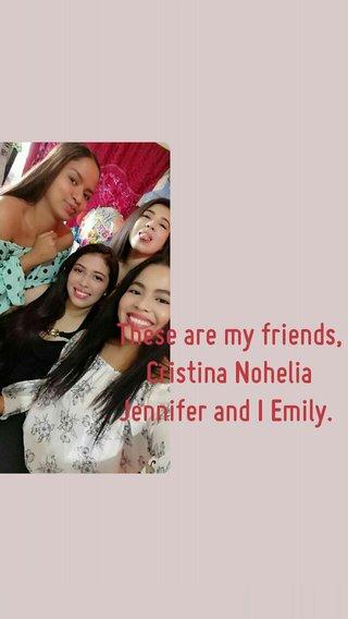 These are my friends, Cristina Nohelia Jennifer and I Emily.