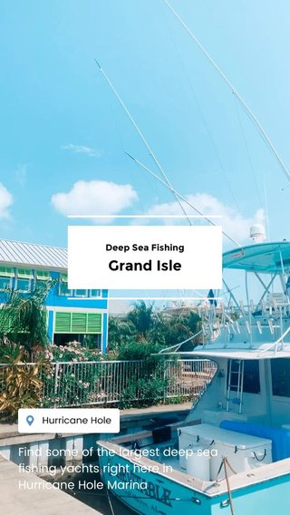 Grand Isle Find some of the largest deep sea fishing yachts right here in Hurricane Hole Marina Deep Sea Fishing