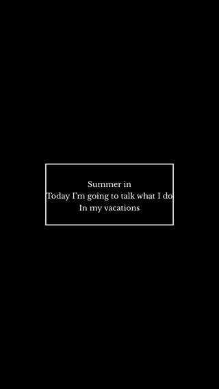 Summer in Today I'm going to talk what I do In my vacations