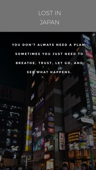 LOST IN JAPAN YOU DON'T ALWAYS NEED A PLAN. SOMETIMES YOU JUST NEED TO BREATHE, TRUST, LET GO, AND SEE WHAT HAPPENS.