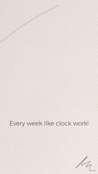Every week like clock work!