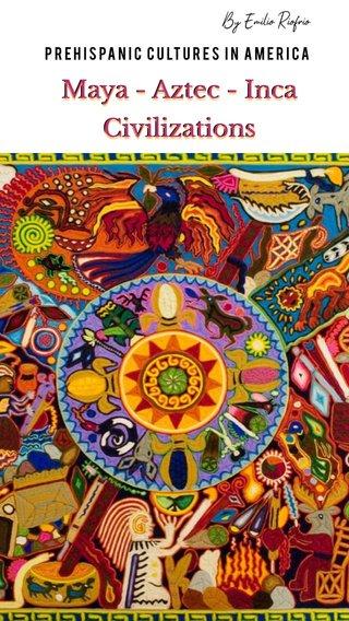 Maya - Aztec - Inca Civilizations Maya - Aztec - Inca Civilizations Maya - Aztec - Inca Civilizations Prehispanic Cultures in America By Emilio Riofrío