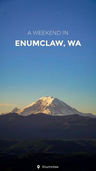 ENUMCLAW, WA A WEEKEND IN