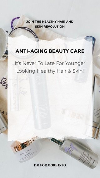 ANTI-AGING BEAUTY CARE It's Never To Late For Younger Looking Healthy Hair & Skin! JOIN THE HEALTHY HAIR AND SKIN REVOLUTION DM FOR MORE INFO