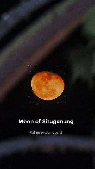 Moon of Situgunung #shareyourworld