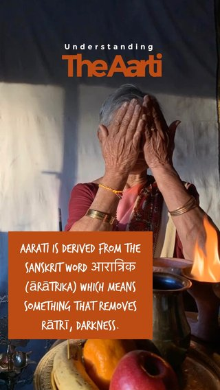 The Aarti Aarati is derived from the Sanskrit word आरात्रिक (ārātrika) which means something that removes rātrī, darkness. Understanding
