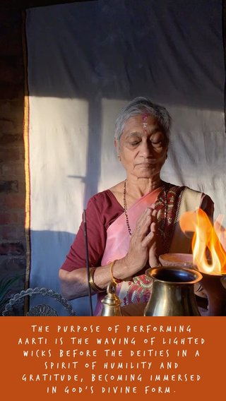 The purpose of performing aarti is the waving of lighted wicks before the deities in a spirit of humility and gratitude, becoming immersed in god's divine form.