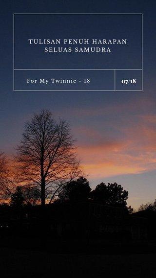 07/18 TULISAN PENUH HARAPAN SELUAS SAMUDRA For My Twinnie - 18