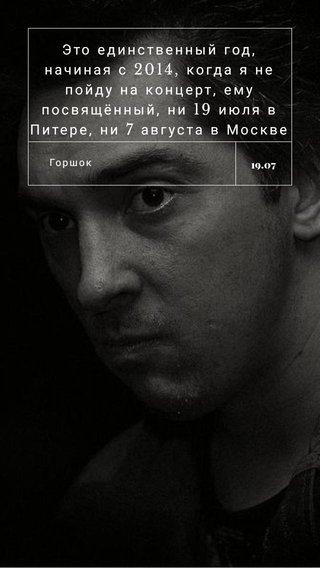 Это единственный год, начиная с 2014, когда я не пойду на концерт, ему посвящённый, ни 19 июля в Питере, ни 7 августа в Москве Горшок 19.07