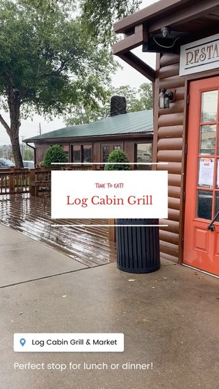 Log Cabin Grill Perfect stop for lunch or dinner! Time to eat!