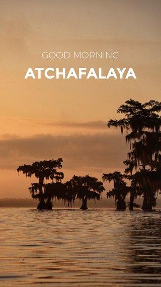 ATCHAFALAYA GOOD MORNING