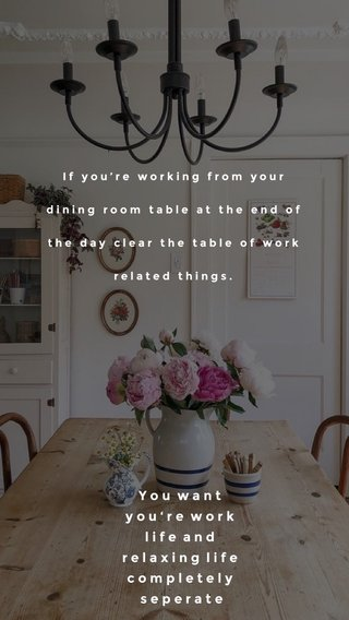 Y o u w a n t y o u ' r e w o r k l i f e a n d r e l a x i n g l i f e c o m p l e t e l y s e p e r a t e If you're working from your dining room table at the end of the day clear the table of work related things.