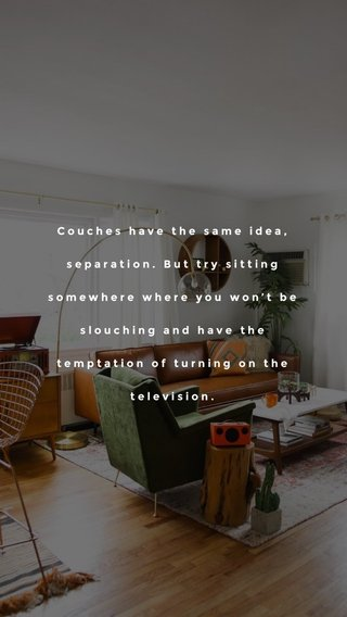 Couches have the same idea, separation. But try sitting somewhere where you won't be slouching and have the temptation of turning on the television.
