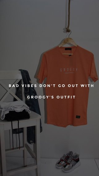 BAD VIBES DON'T GO OUT WITH GROOGY'S OUTFIT