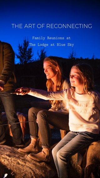 THE ART OF RECONNECTING Family Reunions at The Lodge at Blue Sky