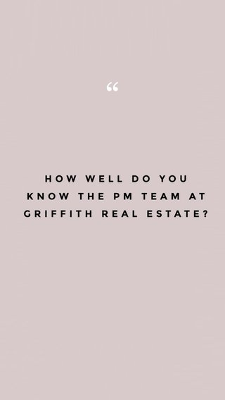 HOW WELL DO YOU KNOW THE PM TEAM AT GRIFFITH REAL ESTATE?