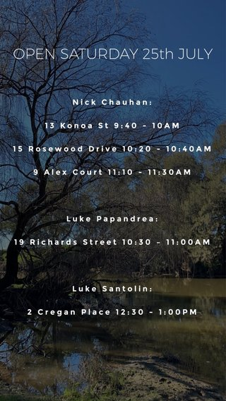OPEN SATURDAY 25th JULY Nick Chauhan: 13 Konoa St 9:40 - 10AM 15 Rosewood Drive 10:20 - 10:40AM 9 Alex Court 11:10 - 11:30AM Luke Papandrea: 19 Richards Street 10:30 – 11:00AM Luke Santolin: 2 Cregan Place 12:30 - 1:00PM