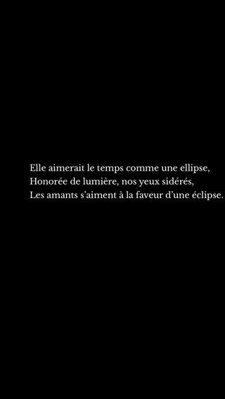 Elle aimerait le temps comme une ellipse, Honorée de lumière, nos yeux sidérés, Les amants s'aiment à la faveur d'une éclipse.