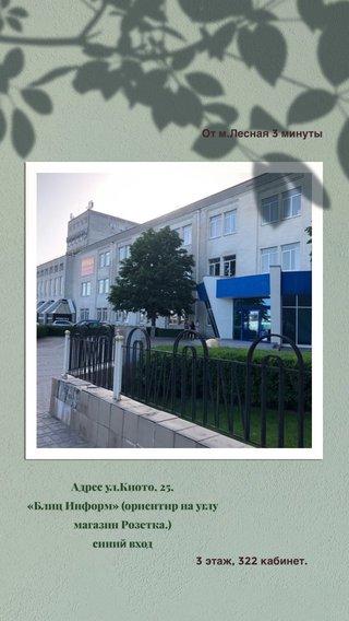 Адрес ул.Киото, 25, «Блиц Информ» (ориентир на углу магазин Розетка.) синий вход 3 этаж, 322 кабинет. От м.Лесная 3 минуты