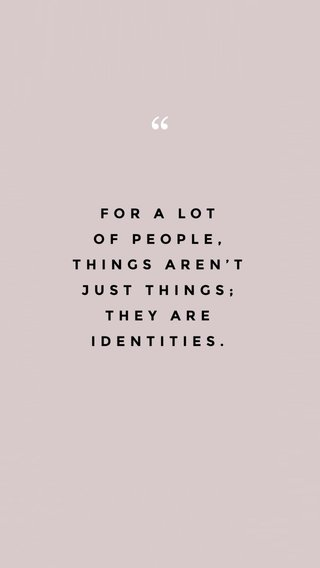 FOR A LOT OF PEOPLE, THINGS AREN'T JUST THINGS; THEY ARE IDENTITIES.