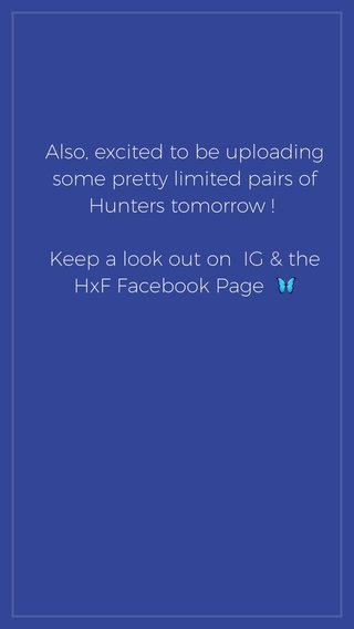 Also, excited to be uploading some pretty limited pairs of Hunters tomorrow ! Keep a look out on IG & the HxF Facebook Page 🦋