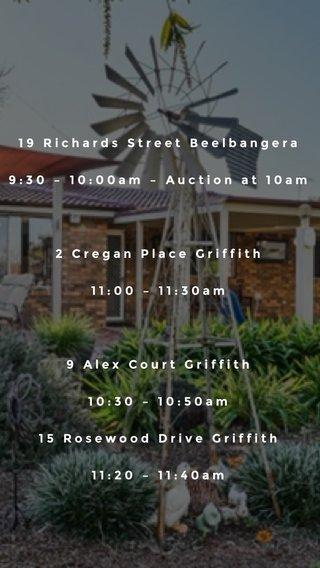 19 Richards Street Beelbangera 9:30 – 10:00am – Auction at 10am 2 Cregan Place Griffith 11:00 – 11:30am 9 Alex Court Griffith 10:30 – 10:50am 15 Rosewood Drive Griffith 11:20 – 11:40am