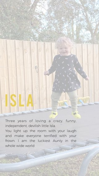 Isla Three years of loving a crazy, funny, independent, devilish little Isla. You light up the room with your laugh and make everyone terrified with your frown. I am the luckiest Aunty in the whole wide world