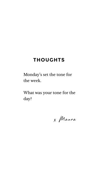 x Maura THOUGHTS Monday's set the tone for the week. What was your tone for the day?