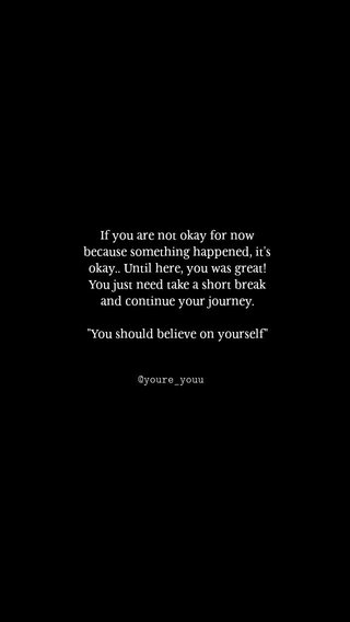 """If you are not okay for now because something happened, it's okay.. Until here, you was great! You just need take a short break and continue your journey. """"You should believe on yourself"""" @youre_youu"""
