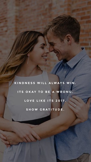 KINDNESS WILL ALWAYS WIN. ITS OKAY TO BE A WRONG. LOVE LIKE ITS 2017. SHOW GRATITUDE.