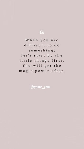 @youre_youu When you are difficult to do something, let's start by the little things first. You will get the magic power after.