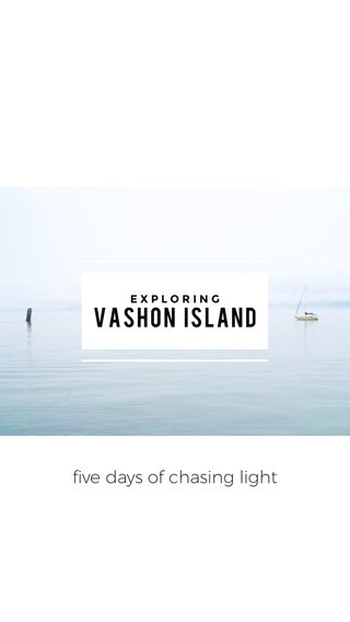 VASHON ISLAND five days of chasing light EXPLORING
